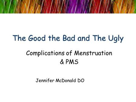The Good the Bad and The Ugly Complications of Menstruation & PMS Jennifer McDonald DO.