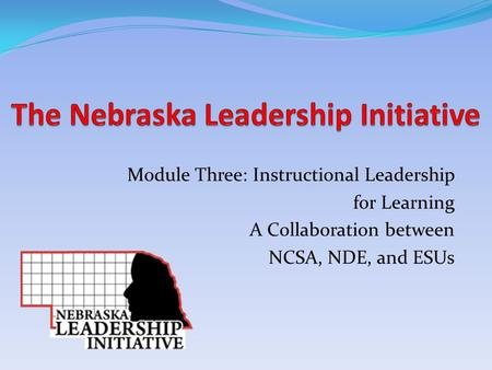 Module Three: Instructional Leadership for Learning A Collaboration between NCSA, NDE, and ESUs.
