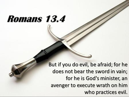 But if you do evil, be afraid; for he does not bear the sword in vain; for he is God's minister, an avenger to execute wrath on him who practices evil.