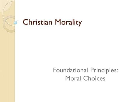 Christian Morality Foundational Principles: Moral Choices.
