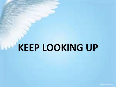 KEEP LOOKING UP. I. TO BE SET APART FROM THIS WORLD REQUIRES US TO HAVE A HIGHER FOCUS, LIFTING OUR VISION.