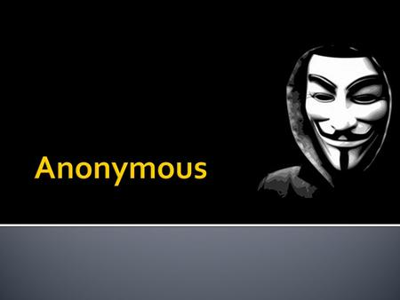  Anonymous is a loosely knit internet activist group mainly focusing on standing up against internet censorship.  The group is completely democratic,