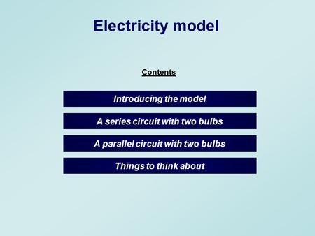A parallel circuit with two bulbs Electricity model A series circuit with two bulbs Introducing the model Things to think about Contents.