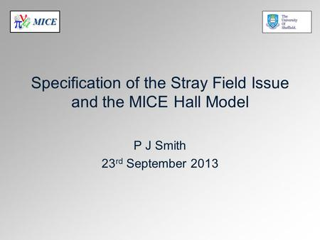 MICE Specification of the Stray Field Issue and the MICE Hall Model P J Smith 23 rd September 2013.