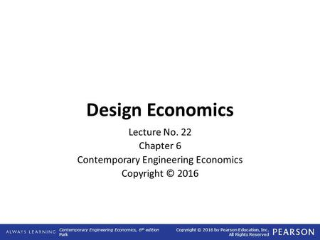 Contemporary Engineering Economics, 6 th edition Park Copyright © 2016 by Pearson Education, Inc. All Rights Reserved Design Economics Lecture No. 22 Chapter.