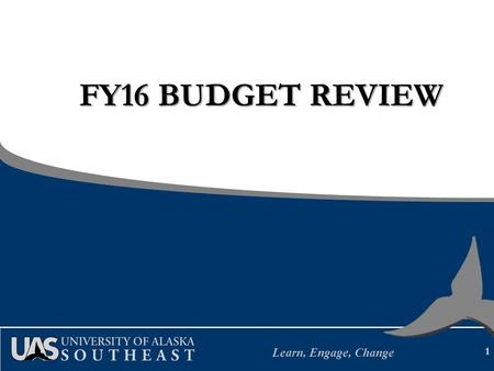 Learn, Engage, Change FY16 BUDGET REVIEW 1. Learn, Engage, Change UAS Mission Student Learning enhanced by faculty scholarship, undergraduate research.