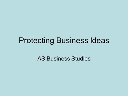 Protecting Business Ideas AS Business Studies. Methods of protecting ideas Copyright Patent Trademark.