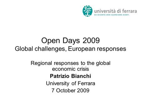 Open Days 2009 Global challenges, European responses Regional responses to the global economic crisis Patrizio Bianchi University of Ferrara 7 October.