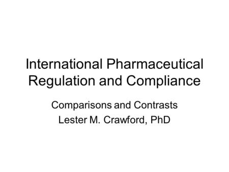 International Pharmaceutical Regulation and Compliance Comparisons and Contrasts Lester M. Crawford, PhD.