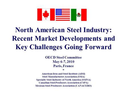 North American Steel Industry: Recent Market Developments and Key Challenges Going Forward OECD Steel Committee May 6-7, 2010 Paris, France * American.