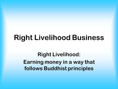 Right Livelihood Business Right Livelihood: Earning money in a way that follows Buddhist principles.