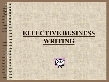 EFFECTIVE BUSINESS WRITING. Prewriting – preparation, planning, background research Writing – organizing and outlining material, writing the first draft.