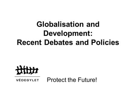 Globalisation and Development: Recent Debates and Policies Protect the Future!
