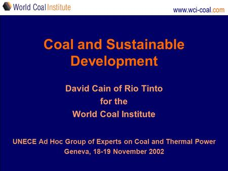 Www.wci-coal.com Coal and Sustainable Development David Cain of Rio Tinto for the World Coal Institute UNECE Ad Hoc Group of Experts on Coal and Thermal.