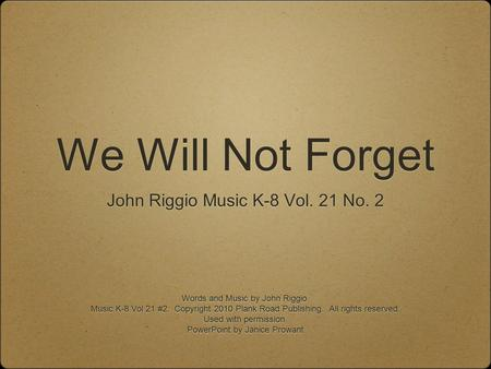 We Will Not Forget John Riggio Music K-8 Vol. 21 No. 2 Words and Music by John Riggio. Music K-8 Vol 21 #2. Copyright 2010 Plank Road Publishing. All rights.