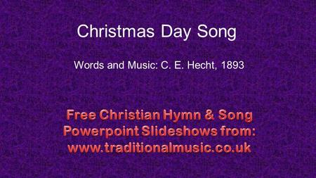 Christmas Day Song Words and Music: C. E. Hecht, 1893.