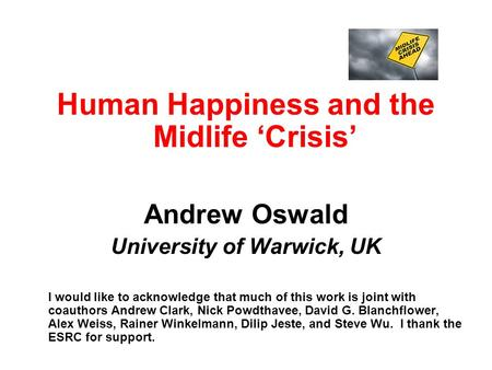 Human Happiness and the Midlife 'Crisis' Andrew Oswald University of Warwick, UK I would like to acknowledge that much of this work is joint with coauthors.