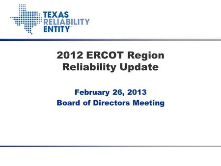 February 26, 2013 Board of Directors Meeting 2012 ERCOT Region Reliability Update.