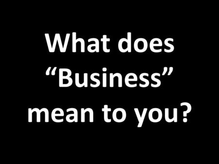 "What does ""Business"" mean to you?. ...without letting you fall asleep!"