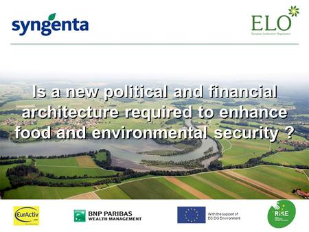 Is a new political and financial architecture required to enhance food and environmental security ? With the support of EC DG Environment.