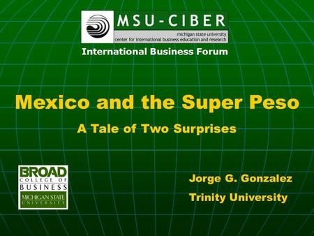 Mexico and the Super Peso A Tale of Two Surprises Jorge G. Gonzalez Trinity University International Business Forum.