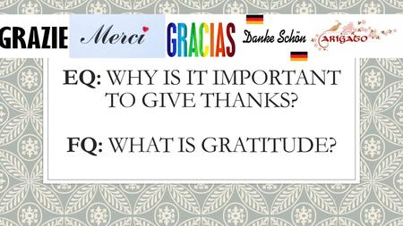 EQ: WHY IS IT IMPORTANT TO GIVE THANKS? FQ: WHAT IS GRATITUDE?