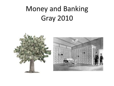 Money and Banking Gray 2010. WHAT IS MONEY? ● money Any items that are regularly used in economic transactions or exchanges and accepted by buyers and.