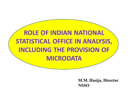 ROLE OF INDIAN NATIONAL STATISTICAL OFFICE IN ANALYSIS, INCLUDING THE PROVISION OF MICRODATA M.M. Hasija, Director NSSO.