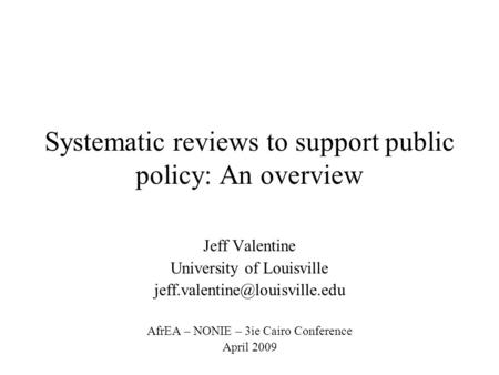Systematic reviews to support public policy: An overview Jeff Valentine University of Louisville AfrEA – NONIE – 3ie Cairo.