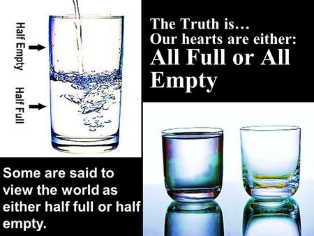 The Truth is… Our hearts are either: All Full or All Empty Some are said to view the world as either half full or half empty.