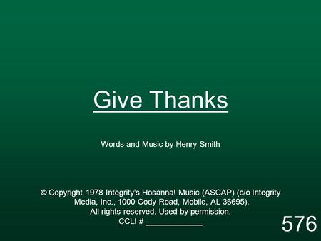 Give Thanks Words and Music by Henry Smith © Copyright 1978 Integrity's Hosanna! Music (ASCAP) (c/o Integrity Media, Inc., 1000 Cody Road, Mobile, AL 36695).