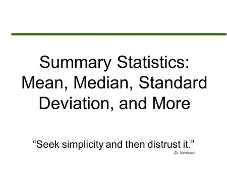 "Summary Statistics: Mean, Median, Standard Deviation, and More ""Seek simplicity and then distrust it."" (Dr. Monticino)"