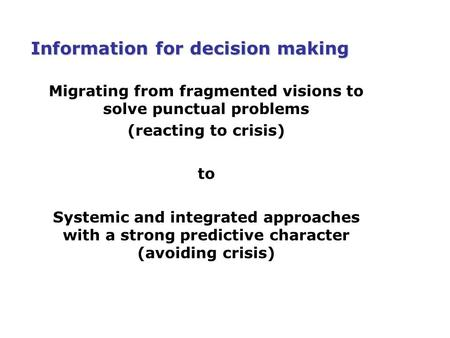 Information for decision making Migrating from fragmented visions to solve punctual problems (reacting to crisis) to Systemic and integrated approaches.