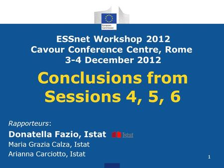 1 Conclusions from Sessions 4, 5, 6 Rapporteurs: Donatella Fazio, Istat Maria Grazia Calza, Istat Arianna Carciotto, Istat ESSnet Workshop 2012 Cavour.