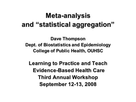 "Meta-analysis and ""statistical aggregation"" Dave Thompson Dept. of Biostatistics and Epidemiology College of Public Health, OUHSC Learning to Practice."
