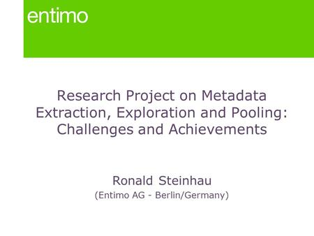 Research Project on Metadata Extraction, Exploration and Pooling: Challenges and Achievements Ronald Steinhau (Entimo AG - Berlin/Germany)