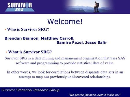 "Survivor Statistical Research Group ""We get the job done, even if it kills us."" Welcome! Who is Survivor SRG? Brendan Biamon, Matthew Carroll, Samira Fazel,"