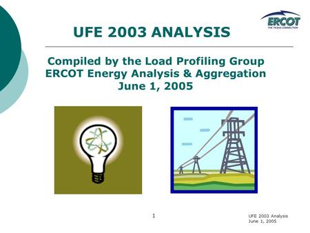 UFE 2003 Analysis June 1, 2005 1 UFE 2003 ANALYSIS Compiled by the Load Profiling Group ERCOT Energy Analysis & Aggregation June 1, 2005.