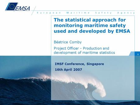 1 The statistical approach for monitoring maritime safety used and developed by EMSA Béatrice Comby Project Officer - Production and development of maritime.