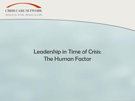 Www.crisiscare.com | 888-736-0911 © 2005 Crisis Care Network All Rights Reserved Leadership in Time of Crisis: The Human Factor.