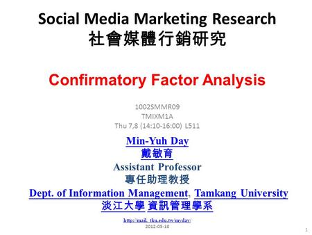 Social Media Marketing Research 社會媒體行銷研究 1 1002SMMR09 TMIXM1A Thu 7,8 (14:10-16:00) L511 Confirmatory Factor Analysis Min-Yuh Day 戴敏育 Assistant Professor.