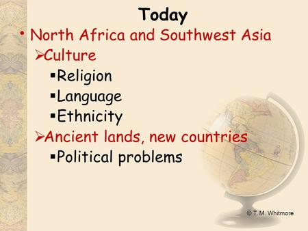 © T. M. Whitmore Today North Africa and Southwest Asia  Culture  Religion  Language  Ethnicity  Ancient lands, new countries  Political problems.
