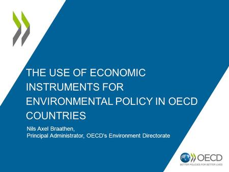 THE USE OF ECONOMIC INSTRUMENTS FOR ENVIRONMENTAL POLICY IN OECD COUNTRIES Nils Axel Braathen, Principal Administrator, OECD's Environment Directorate.