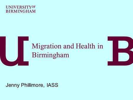Migration and Health in Birmingham Jenny Phillimore, IASS.