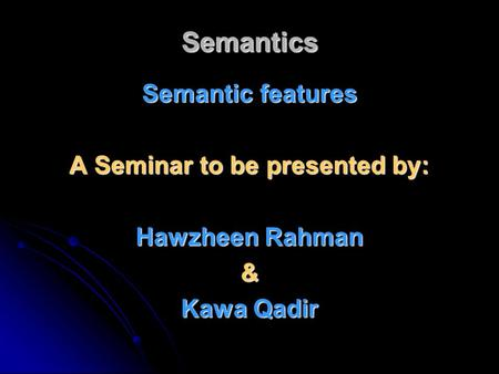Semantics Semantic features A Seminar to be presented by: Hawzheen Rahman & Kawa Qadir.