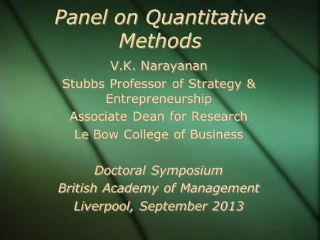 Panel on Quantitative Methods V.K. Narayanan Stubbs Professor of Strategy & Entrepreneurship Associate Dean for Research Le Bow College of Business Doctoral.