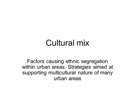Cultural mix Factors causing ethnic segregation within urban areas. Strategies aimed at supporting multicultural nature of many urban areas.