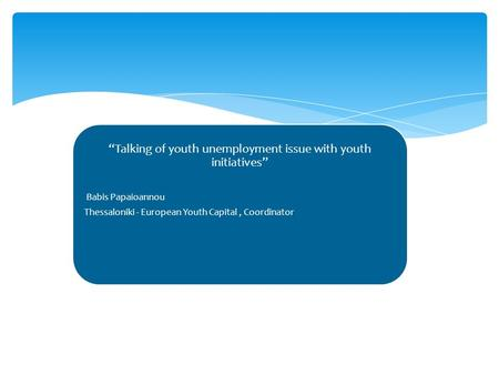 """Talking of youth unemployment issue with youth initiatives"" Babis Papaioannou Thessaloniki - European Youth Capital, Coordinator."