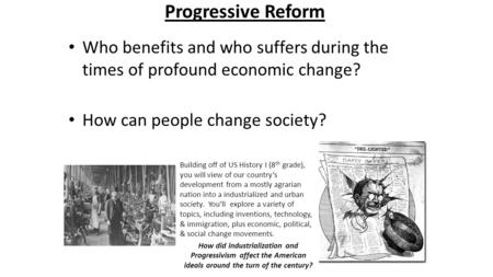Progressive Reform Who benefits and who suffers during the times of profound economic change? How can people change society? Building off of US History.