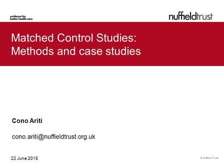 © Nuffield Trust 22 June 2015 Matched Control Studies: Methods and case studies Cono Ariti